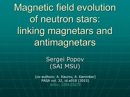 Magnetic field evolution of neutron stars: linking magnetars and antimagnetars Sergei Popov (SAI MSU) (co-authors: A. Kaurov, A. Kaminker) PASA vol. 32,
