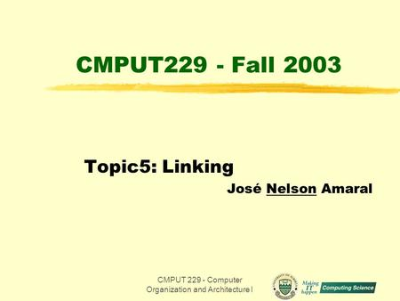 CMPUT 229 - Computer Organization and Architecture I1 CMPUT229 - Fall 2003 Topic5: Linking José Nelson Amaral.