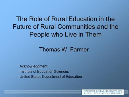 The Role of Rural Education in the Future of Rural Communities and the People who Live in Them Thomas W. Farmer Acknowledgment: Institute of Education.