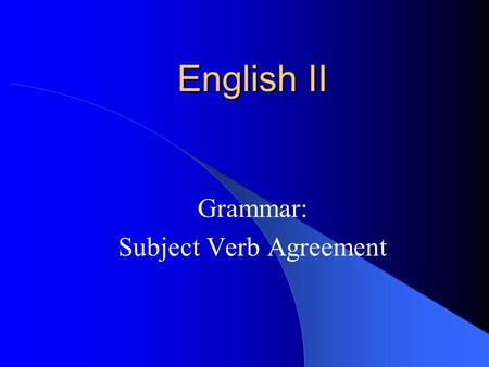English II Grammar: Subject Verb Agreement. Subject-Verb Agreement A verb must agree with its subject in person and number. She learns.They learn. Note: