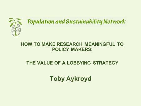 HOW TO MAKE RESEARCH MEANINGFUL TO POLICY MAKERS: THE VALUE OF A LOBBYING STRATEGY Toby Aykroyd.