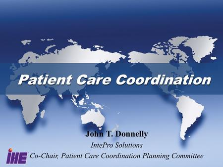 Patient Care Coordination John T. Donnelly IntePro Solutions Co-Chair, Patient Care Coordination Planning Committee.
