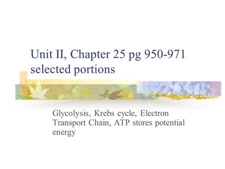 Unit II, Chapter 25 pg 950-971 selected portions Glycolysis, Krebs cycle, Electron Transport Chain, ATP stores potential energy.