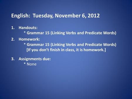 English: Tuesday, November 6, 2012 1.Handouts: * Grammar 15 (Linking Verbs and Predicate Words) 2.Homework: * Grammar 15 (Linking Verbs and Predicate Words)