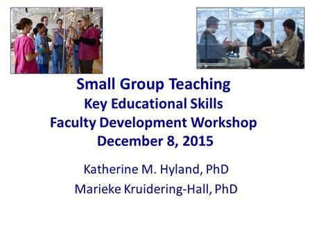 Small Group Teaching Key Educational Skills Faculty Development Workshop December 8, 2015 Katherine M. Hyland, PhD Marieke Kruidering-Hall, PhD.