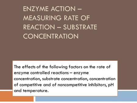 ENZYME ACTION – MEASURING RATE OF REACTION – SUBSTRATE CONCENTRATION The effects of the following factors on the rate of enzyme controlled reactions –