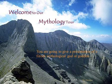 Mythology Tour Welcome to Our Mt. Olympus You are going to give a presentation of a Greek mythological god or goddess.