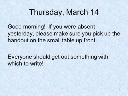 Thursday, March 14 Good morning! If you were absent yesterday, please make sure you pick up the handout on the small table up front. Everyone should get.
