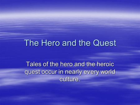 The Hero and the Quest Tales of the hero and the heroic quest occur in nearly every world culture.