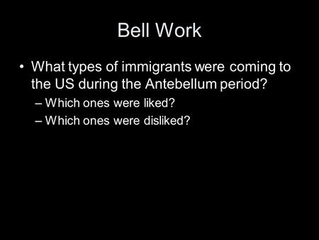 Bell Work What types of immigrants were coming to the US during the Antebellum period? –Which ones were liked? –Which ones were disliked?