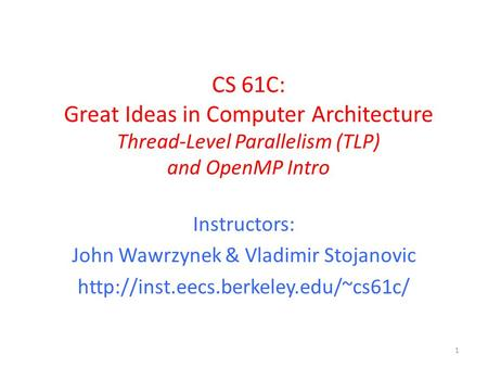 CS 61C: Great Ideas in Computer Architecture Thread-Level Parallelism (TLP) and OpenMP Intro Instructors: John Wawrzynek & Vladimir Stojanovic