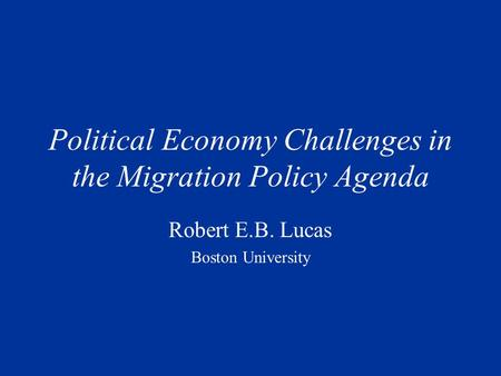 Political Economy Challenges in the Migration Policy Agenda Robert E.B. Lucas Boston University.