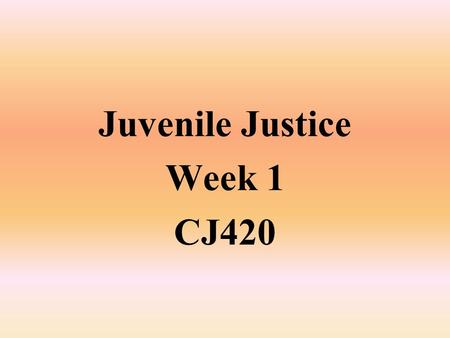 Juvenile Justice Week 1 CJ420. Historical Development of Juvenile Justice From a historical perspective, juvenile delinquency and a separate justice process.