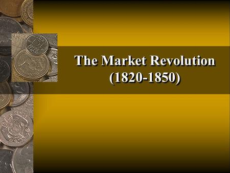 The Market Revolution (1820-1850). 1.Population growth 1800 = 5.5 million to 33 million by 1861 13 states to 33 states by 1861 Expansion of cities 2.Flow.