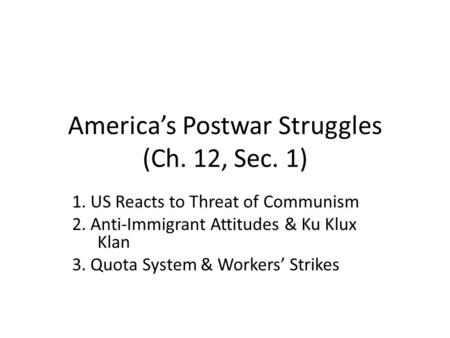 America's Postwar Struggles (Ch. 12, Sec. 1) 1. US Reacts to Threat of Communism 2. Anti-Immigrant Attitudes & Ku Klux Klan 3. Quota System & Workers'