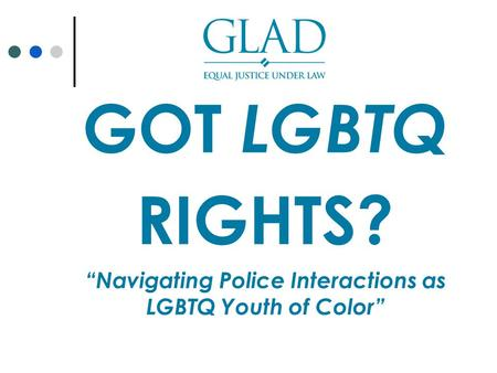 "GOT LGBTQ RIGHTS? ""Navigating Police Interactions as LGBTQ Youth of Color"""