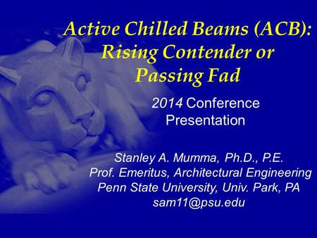 1 Stanley A. Mumma, Ph.D., P.E. Prof. Emeritus, Architectural Engineering Penn State University, Univ. Park, PA 2014 Conference Presentation.