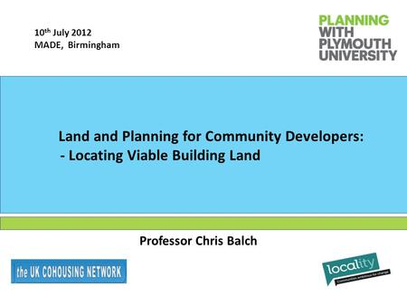 Professor Chris Balch Land and Planning for Community Developers: - Locating Viable Building Land 10 th July 2012 MADE, Birmingham.