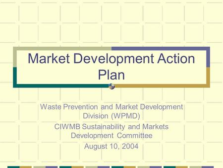 Market Development Action Plan Waste Prevention and Market Development Division (WPMD) CIWMB Sustainability and Markets Development Committee August 10,