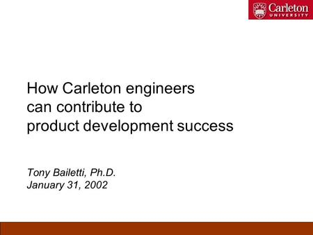 How Carleton engineers can contribute to product development success Tony Bailetti, Ph.D. January 31, 2002.
