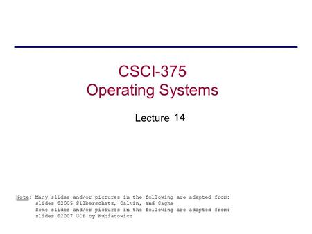 CSCI-375 Operating Systems Lecture Note: Many slides and/or pictures in the following are adapted from: slides ©2005 Silberschatz, Galvin, and Gagne Some.