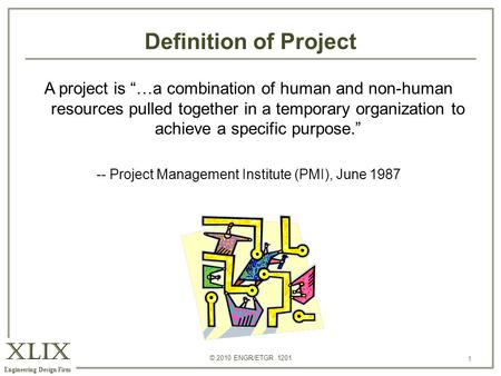 "XLIX Engineering Design Firm © 2010 ENGR/ETGR 1201 1 Definition of Project 1 A project is ""…a combination of human and non-human resources pulled together."
