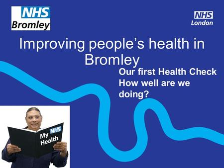 Improving people's health in Bromley Our first Health Check How well are we doing?