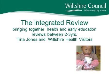 The Integrated Review bringing together health and early education reviews between 2-3yrs. Tina Jones and Wiltshire Health Visitors.