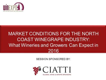 SESSION SPONSORED BY: MARKET CONDITIONS FOR THE NORTH COAST WINEGRAPE INDUSTRY: What Wineries and Growers Can Expect in 2016.