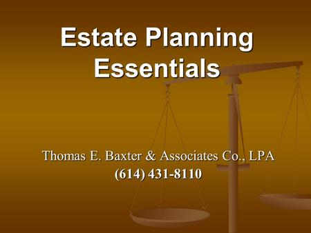 Estate Planning Essentials Thomas E. Baxter & Associates Co., LPA (614) 431-8110.