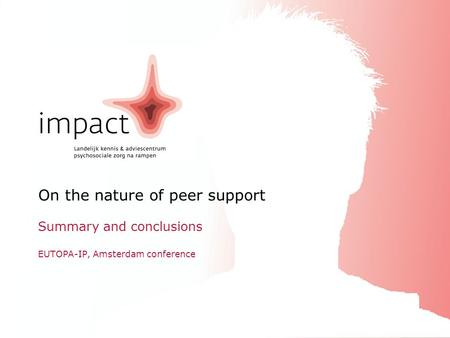 ImpactEUTOPA-IP, Amsterdam conference16.09.2010 On the nature of peer support Summary and conclusions EUTOPA-IP, Amsterdam conference.