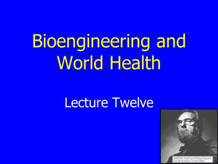 Bioengineering and World Health Lecture Twelve. Four Questions What are the major health problems worldwide? Who pays to solve problems in health care?