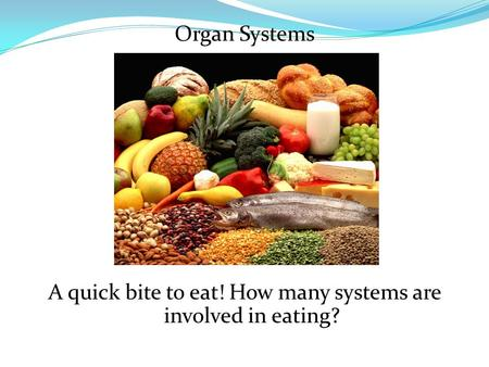 Organ Systems A quick bite to eat! How many systems are involved in eating?