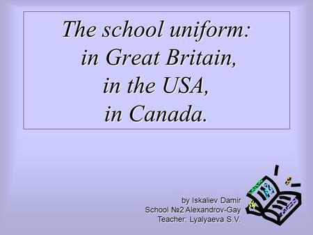 The school uniform: in Great Britain, in the USA, in Canada. by Iskaliev Damir School №2 Alexandrov-Gay Teacher: Lyalyaeva S.V.