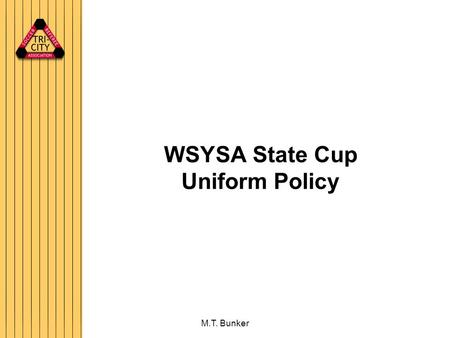 M.T. Bunker WSYSA State Cup Uniform Policy. M.T. Bunker Uniform Policy Policy has 3 aspects Uniform Warm-ups Dress Blues All four referees will wear the.