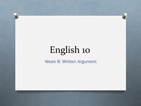 English 10 Week 8: Written Argument. English 10 DO NOW 3/2/15 O Turn in any DO NOWs from last week (week 7) O If your team has not debated, have your.
