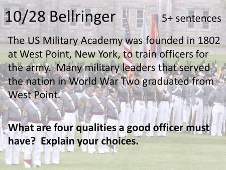 10/28 Bellringer 5+ sentences The US Military Academy was founded in 1802 at West Point, New York, to train officers for the army. Many military leaders.