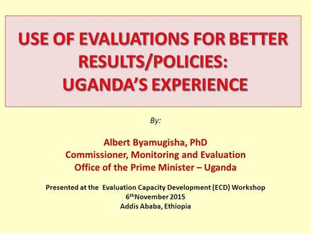 By: Albert Byamugisha, PhD Commissioner, Monitoring and Evaluation Office of the Prime Minister – Uganda Presented at the Evaluation Capacity Development.