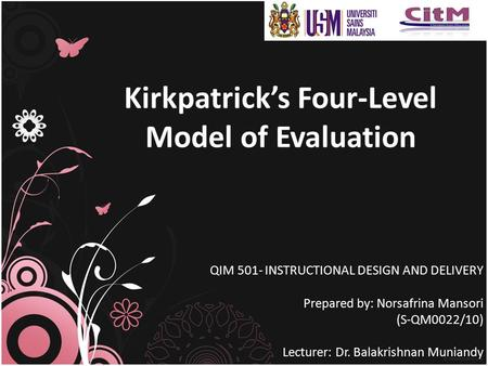 Kirkpatrick's Four-Level Model of Evaluation QIM 501- INSTRUCTIONAL DESIGN AND DELIVERY Prepared by: Norsafrina Mansori (S-QM0022/10) Lecturer: Dr. Balakrishnan.