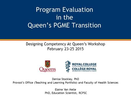 Program Evaluation in the Queen's PGME Transition Designing Competency At Queen's Workshop February 23-25 2015 Denise Stockley, PhD Provost's Office (Teaching.
