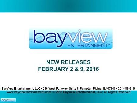 NEW RELEASES FEBRUARY 2 & <strong>9</strong>, 2016. BayView Entertainment, LLC 210 West Parkway, Suite 7, Pompton Plains, NJ 07444 201-488-6110 www.bayviewentertainment.com.