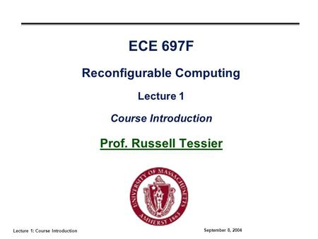 Lecture 1: Course Introduction September 8, 2004 ECE 697F Reconfigurable Computing Lecture 1 Course Introduction Prof. Russell Tessier.