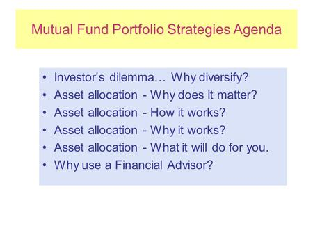 Mutual Fund Portfolio Strategies Agenda Investor's dilemma… Why diversify? Asset allocation - Why does it matter? Asset allocation - How it works? Asset.