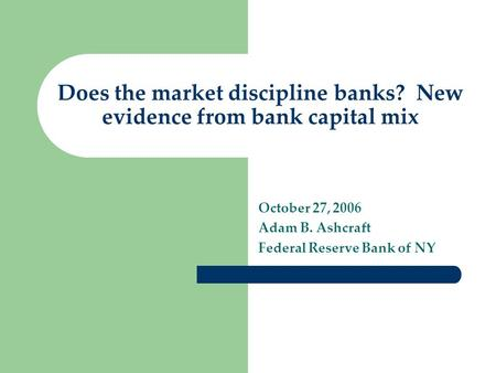 Does the market discipline banks? New evidence from bank capital mix October 27, 2006 Adam B. Ashcraft Federal Reserve Bank of NY.