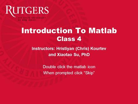 "Introduction To Matlab Class 4 Instructors: Hristiyan (Chris) Kourtev and Xiaotao Su, PhD Double click the matlab icon When prompted click ""Skip"""