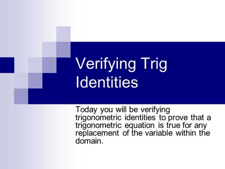 Verifying Trig Identities Today you will be verifying trigonometric identities to prove that a trigonometric equation is true for any replacement of the.