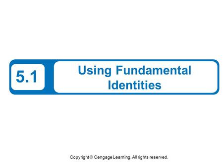 Copyright © Cengage Learning. All rights reserved. 5.1 Using Fundamental Identities.