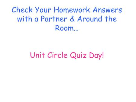 Check Your Homework Answers with a Partner & Around the Room… Unit Circle Quiz Day!