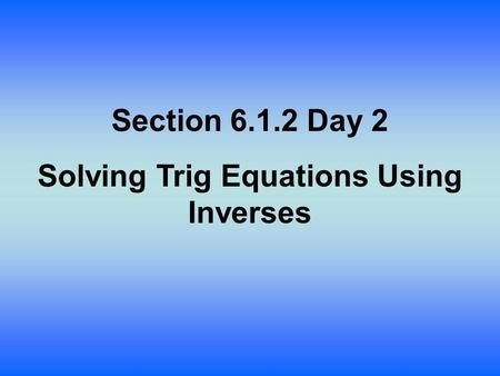 Section 6.1.2 Day 2 Solving Trig Equations Using Inverses.