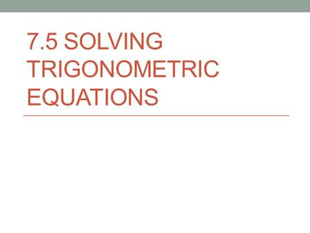 7.5 SOLVING TRIGONOMETRIC EQUATIONS. When we solve a trigonometric equation, there will be infinite solutions because of the periodic nature of the function.